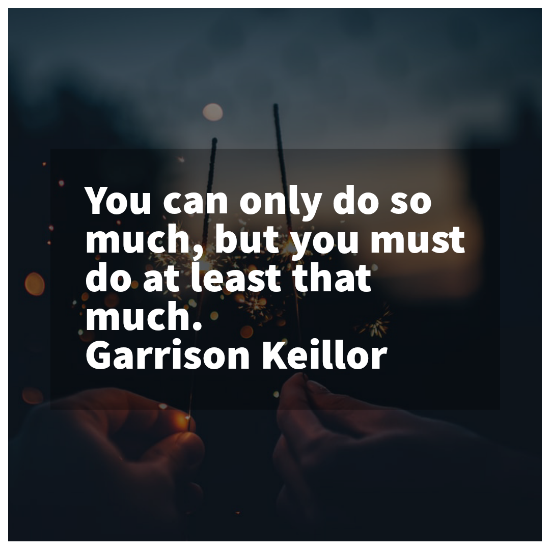'You can only do so much, but you must do at least that much.' – Garrison Keillor [1080×1080]