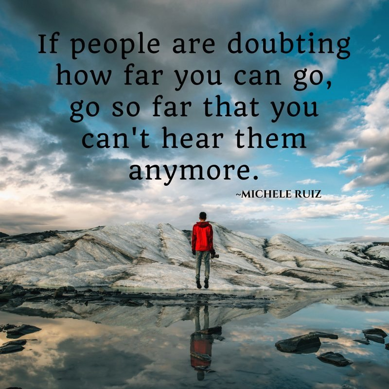 """If people are doubting how far you can go, go so far that you can't hear them anymore."" – Michele Ruiz. [800×800]"