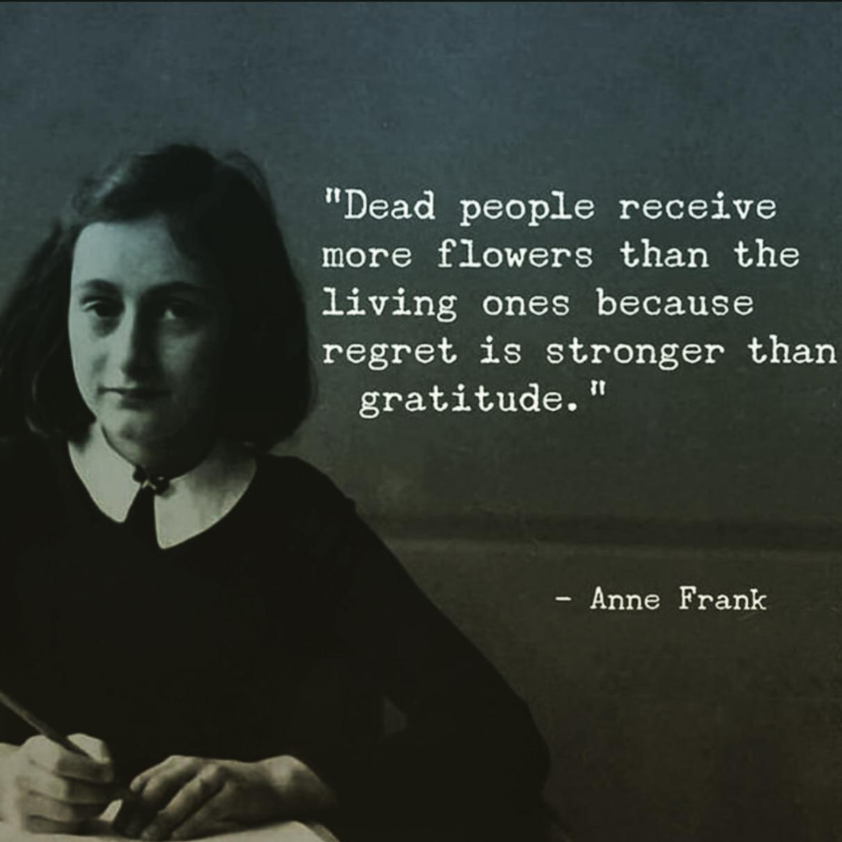 """Dead people receive more flowers than the living ones because regret is stronger than gratitude."" -Anne Frank [1212×1212]"