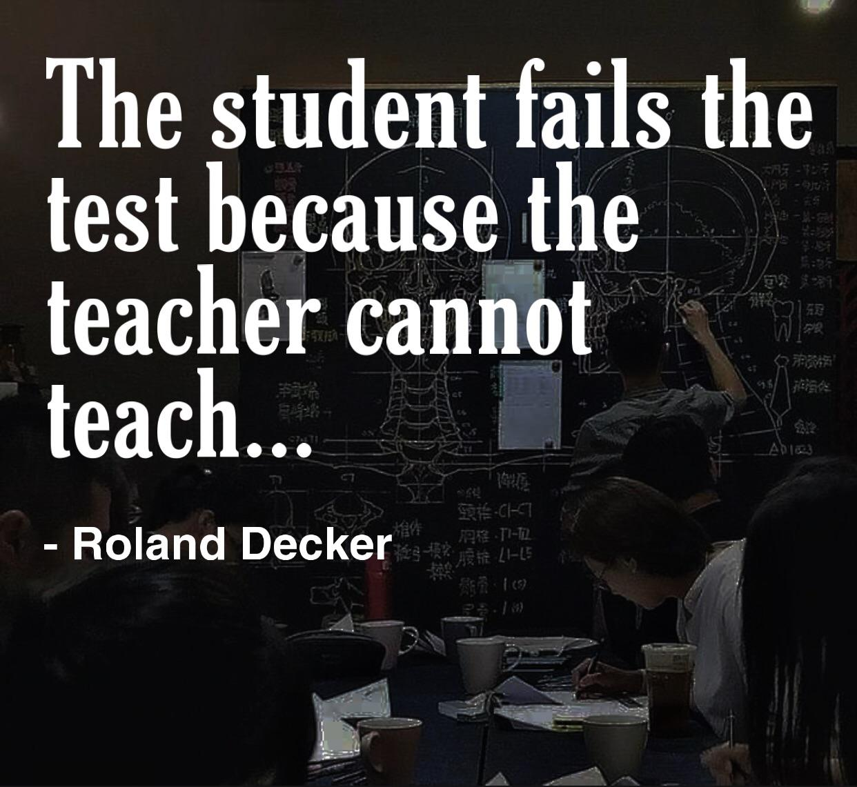 """The student fails the test because the teacher cannot teach.""- Roland Decker [1242×1141]"