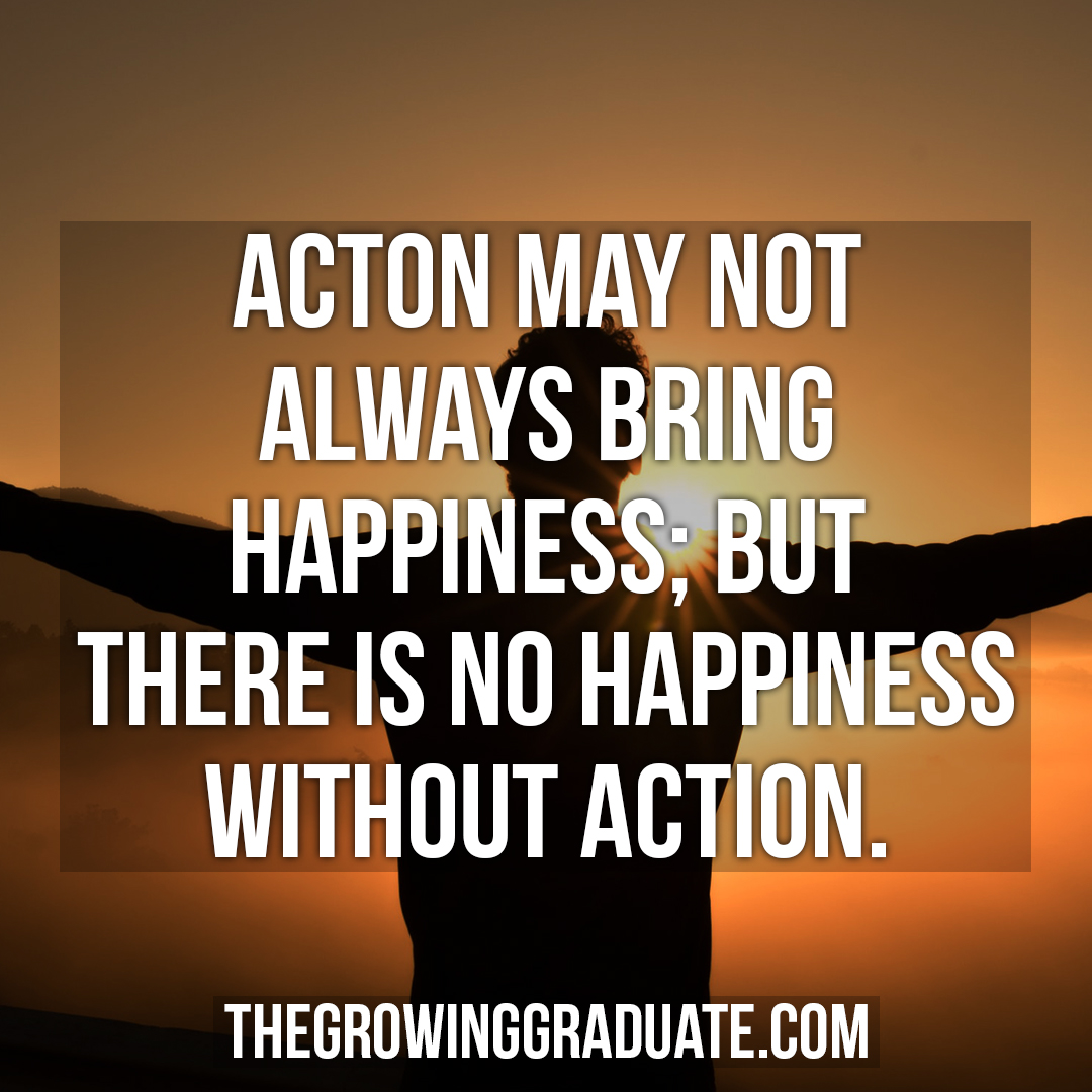 [Image] Action may not always bring happiness; but there is no happiness without action.