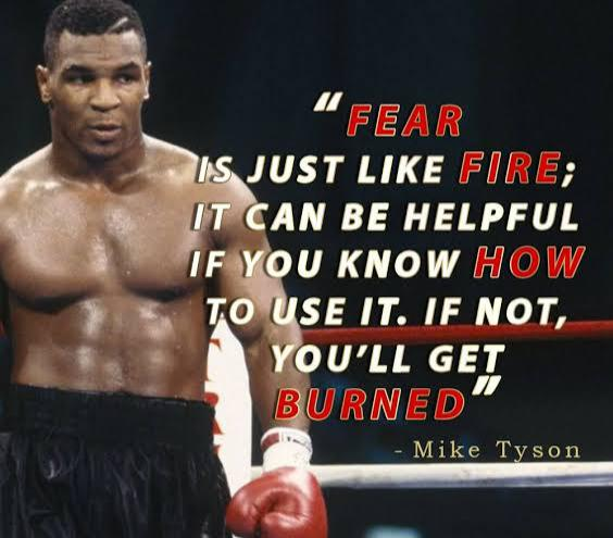 Fear is just like fire ; It can be helpful if you know how to use it . If not , you will get burned . ~ Mike Tyson (564 x495)