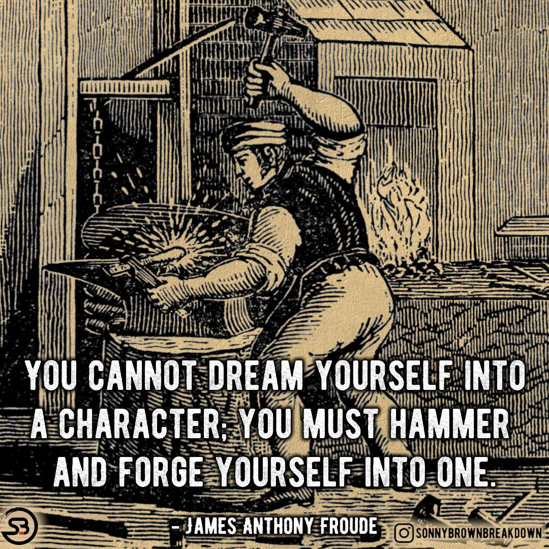 You Cannot Dream Yourself Into a Character; You Must Hammer and Forge Yourself Into One.[Image]