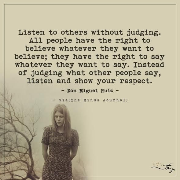 Listen to others without judging. All people have right to believe whatever they want to believe. -Don Miguel Ruiz [589×589]