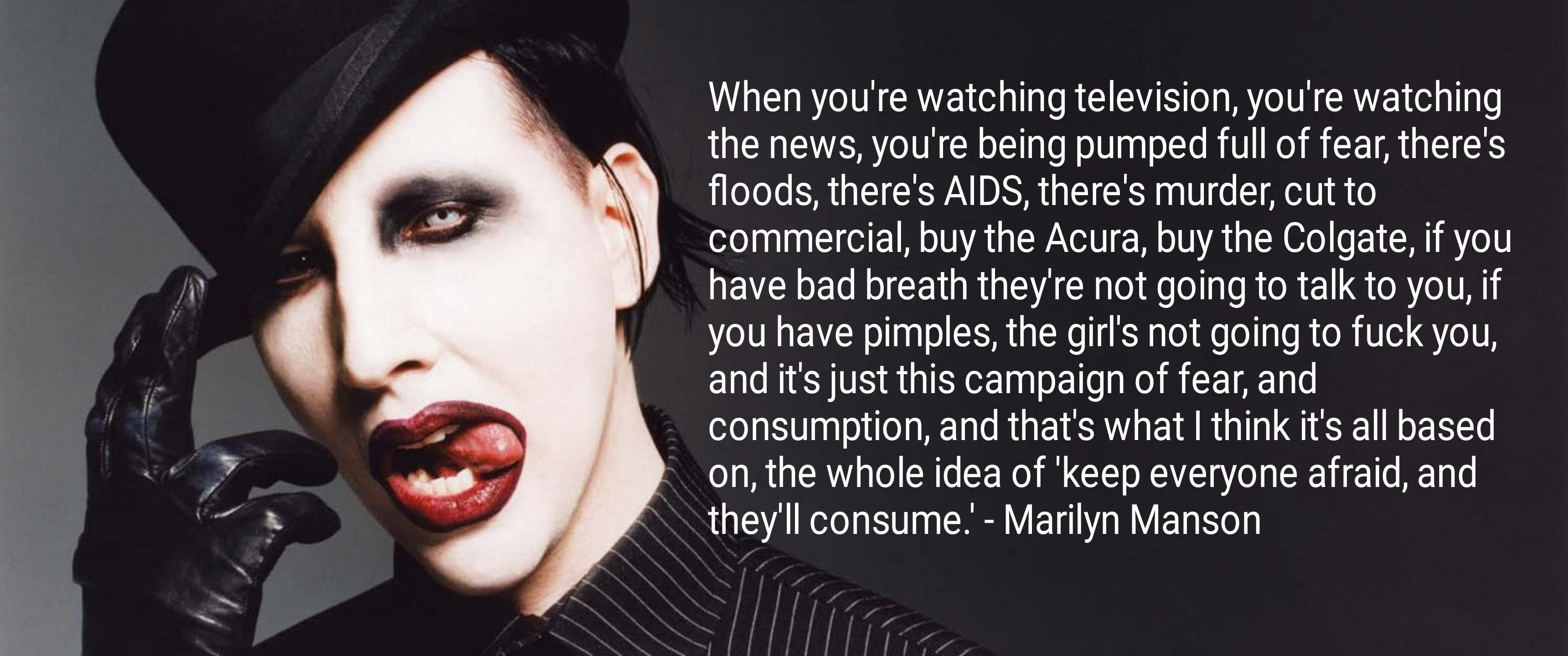 When you're watching television, you're watching the news, you're being pumped full of fear, there's floods, there's AIDS, there's murder, cut to commercial, buy the Acura, buy the Colgate, if you have bad breath they're not going to talk to you, if you have pimples, the girl's not going to fuck you, and it's just this campaign of fear, and consumption, and that's what I think it's all based on, the whole idea of 'keep everyone afraid, and they'll consume.' - https://inspirational.ly