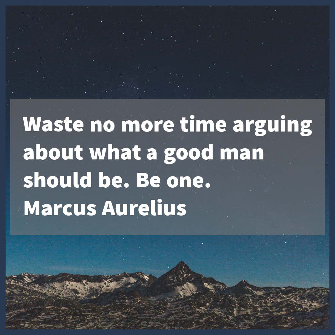 'Waste no more time arguing about what a good man should be… ' – Marcus Aurelius [1080×1080]