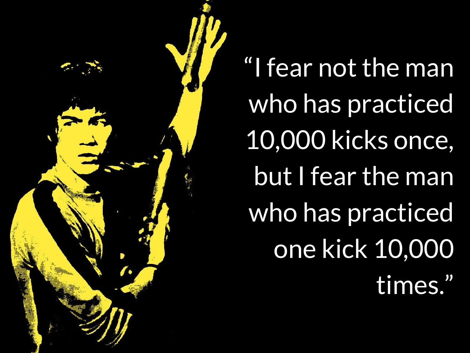 """I fear not the man who has practiced 10,000 kicks once, but I fear the man who has practiced one kick 10,000 times.""- Bruce Lee [1500×1125]"