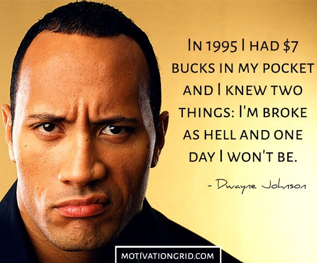 """In 1995 I had $7 bucks in my pocket and I knew two things: I'm broke as hell and one day I won't be."" – Dwayne Johnson [640*532]"