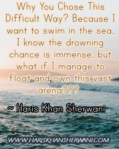 [Image] Why You Chose This Difficult Way? Because I want to swim in the sea, I know the drowning chance is immense, but what if I manage to float and own this vast arena??? ~ Haris Khan Sherwani