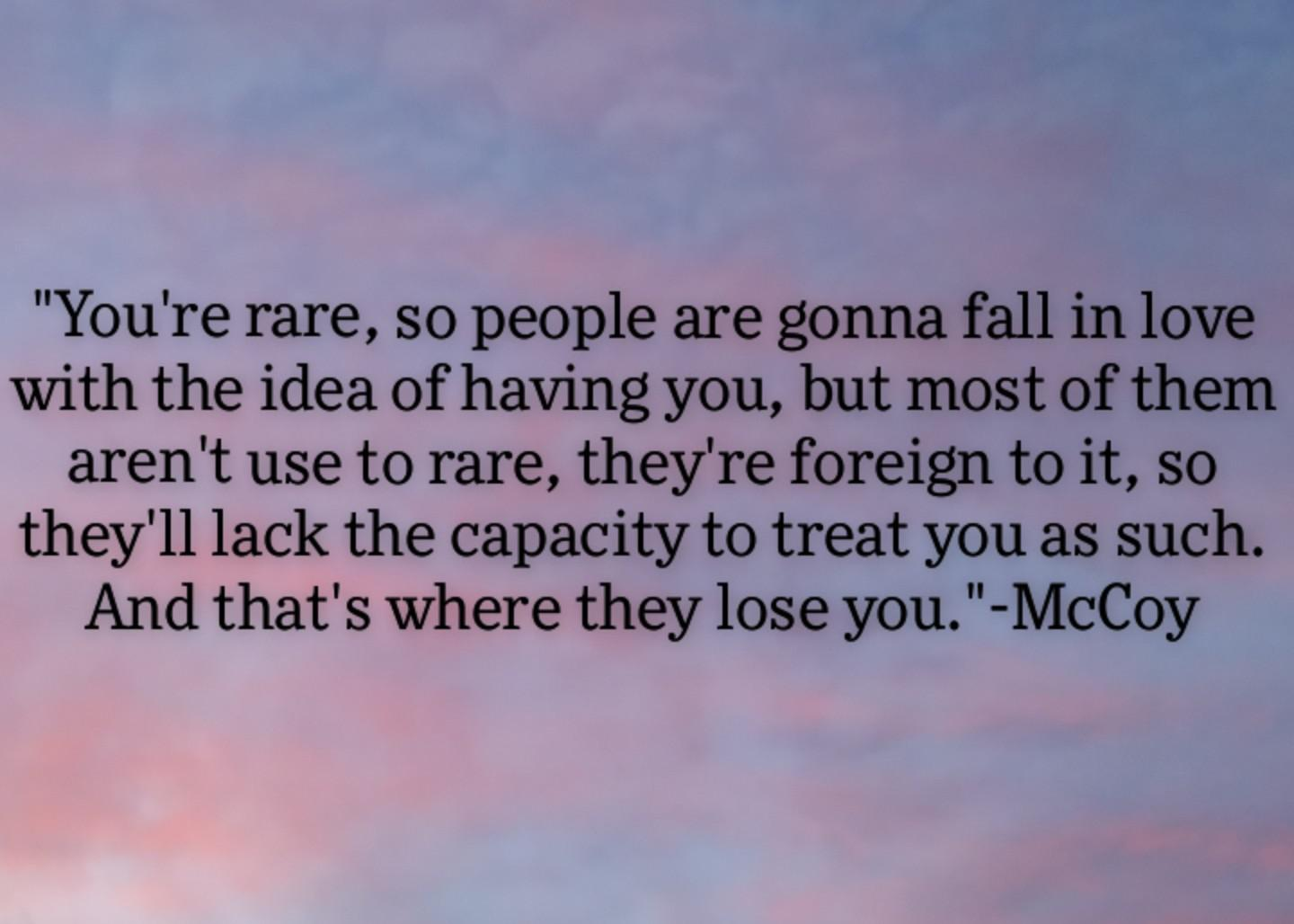 """You're rare, so people are gonna fall in love with the idea of having you, but most of them aren't use to rare, they're foreign to it, so they'll lack the capacity to treat you as such. And that's where they lose you.""-McCoy (1440×1028)"