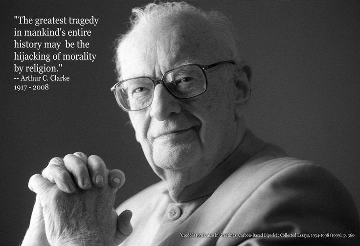 """""""The greatest tragedy in mankind's entire history may be the hijacking of morality by religion."""" -- Arthur C. Clarke 1917 - 2008 'Cnde' (ta-n» {min '.- , ng,('.utnn+:.md Bums. : L'ullu'lt'd Emu. IK.:$I'X1A4KIIA}14;1""""> ,nm A https://inspirational.ly"""