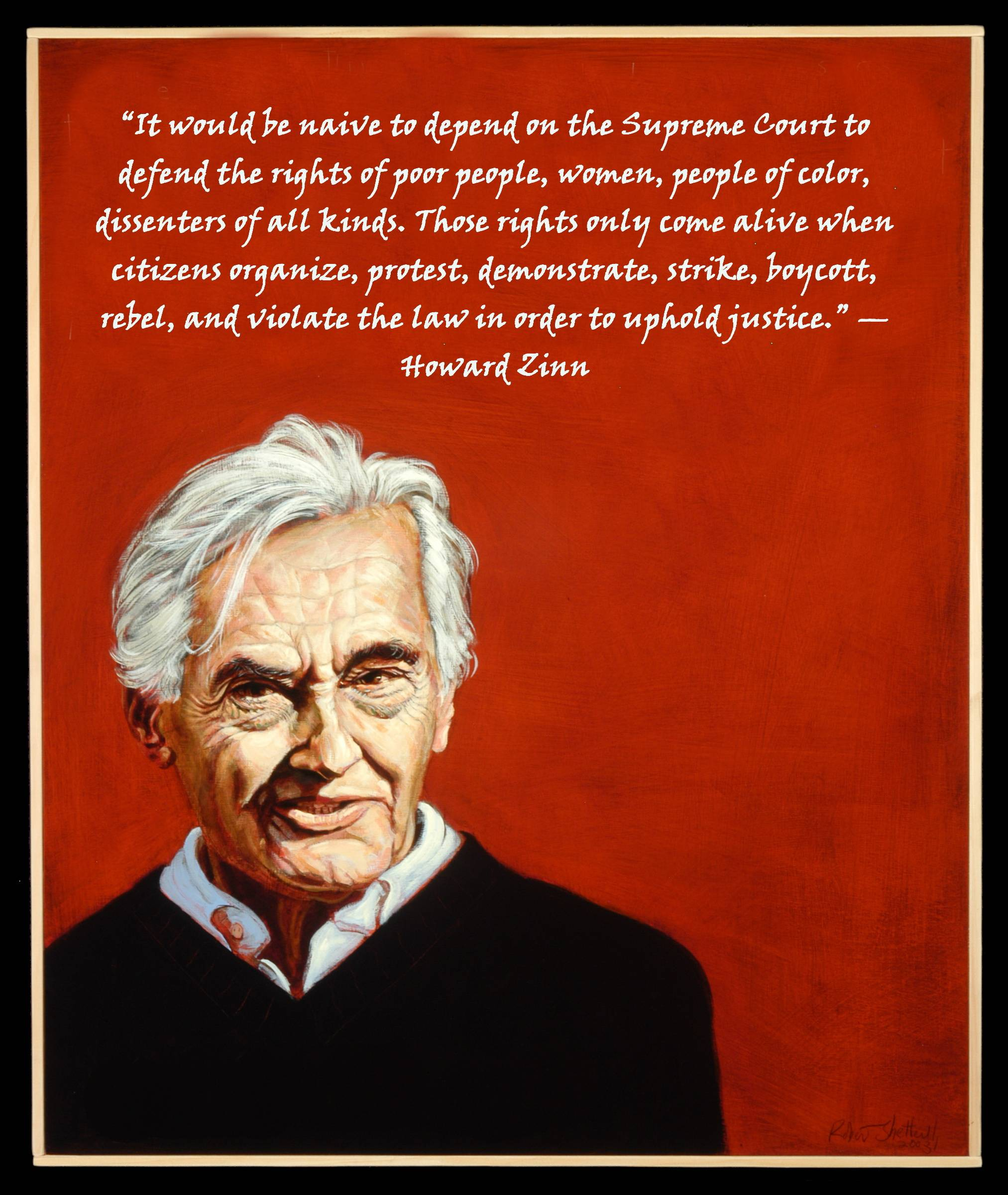 """It would be naive to depend on the Supreme Court to defend the rights of poor people, women, people of color, dissenters of all kinds. Those rights only come alive when citizens organize, protest, demonstrate, strike, boycott, rebel, and violate the law…."" — Howard Zinn [2025 x 2400]"