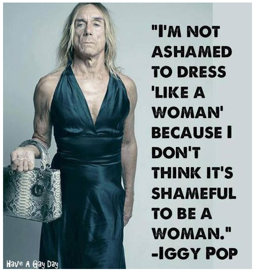"""I'M NOT ASHAMED 1'0 DRESS 'LIKE A WOMAN' BECAUSE I DON'T THINK IT'S SHAMEFUI. TO BE A WOMAN."" -IGGY POP https://inspirational.ly"