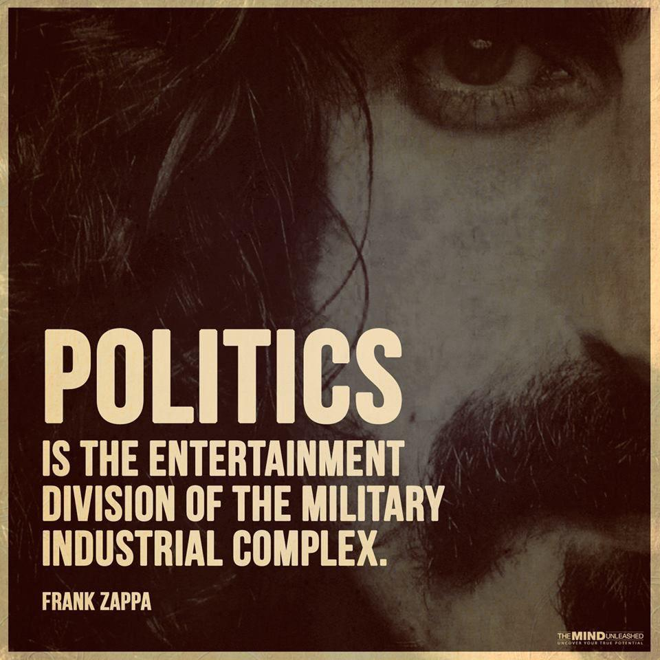 """Politics is the entertainment division of the military industrial complex."" – Frank Zappa (960×960)"