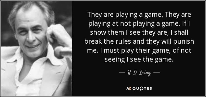 They are playing a game. They are playing at not playing a game. If I show them I see they are, I shall break the rules and they will punish me. I must play their game, of not seeing I see the game ~ R.D. Laing [807×380]
