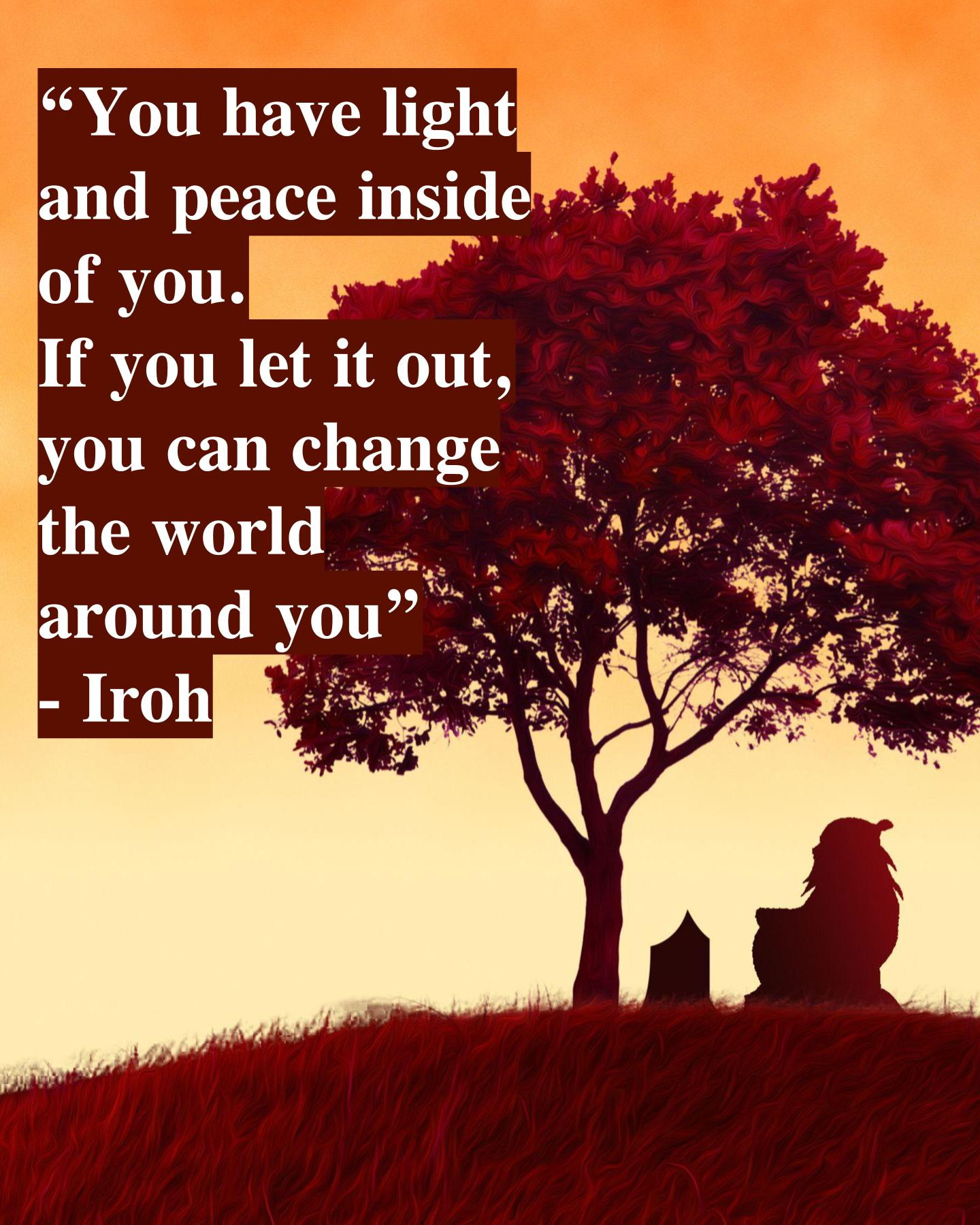 """You have light and peace inside of you…"" – Iroh [1440×1799]"