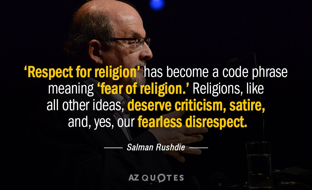 'Respect for religion' has become a code phrase meaning 'fear of religion. ' Religions, like all other ideas, deserve criticism, satire, and, yes, our fearless disrespect. – Salman Rushdie [1050*640]