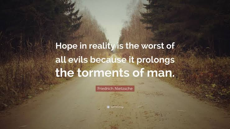 Hope in reality is the worst of all evils because it prolongs the torments of man . ~ Friedrich Nietzsche (739×415)