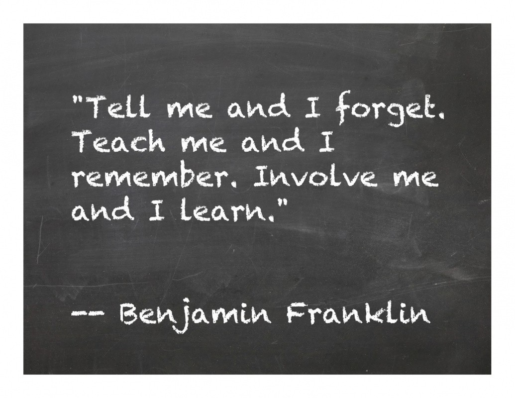 """Tell me and I forget. Teach me and I remember. Involve me and I learn.""– Benjamin Franklin [1035×800]"