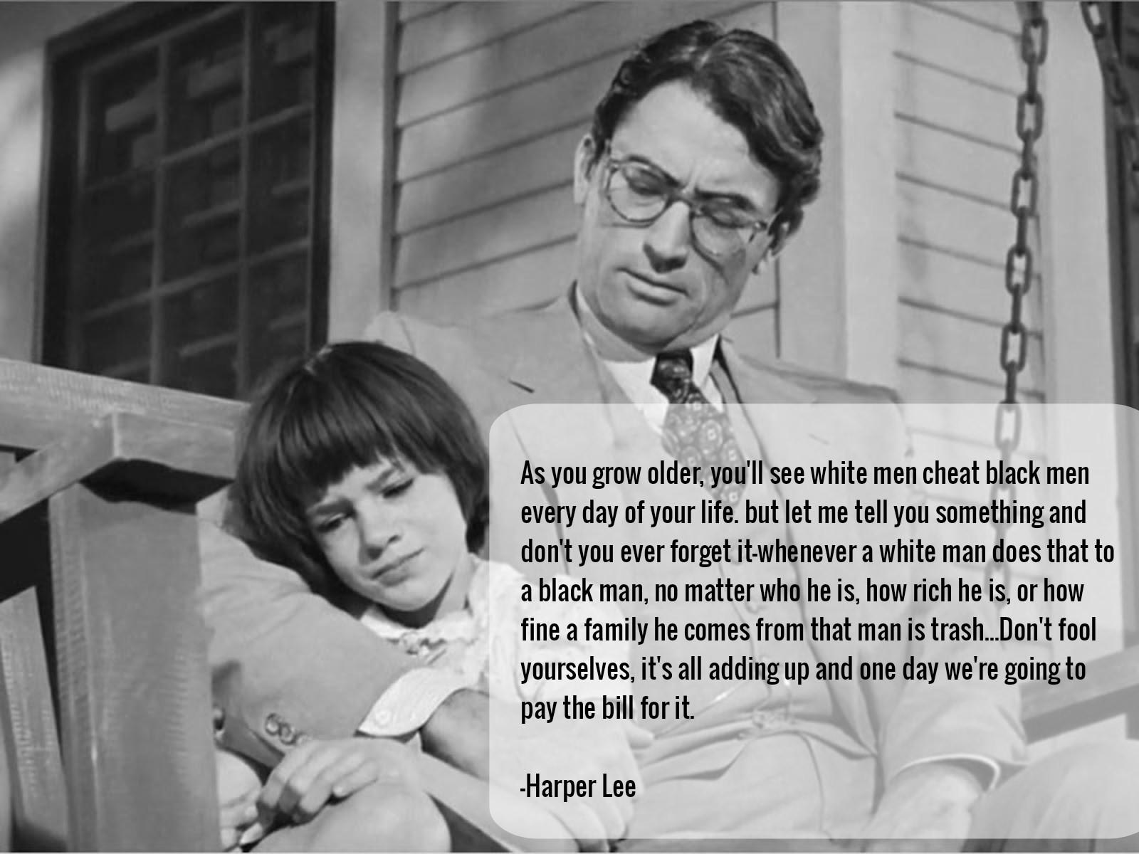 'As you grow older, you'll see white men cheat black men every day of your life. but let me tell you something and don't you ever forget it – whenever a white man does that to a black man, no matter who he is, how rich he is…. Atticus Finch, To Kill A Mockingbird. Harper Lee [1200 x 1600]
