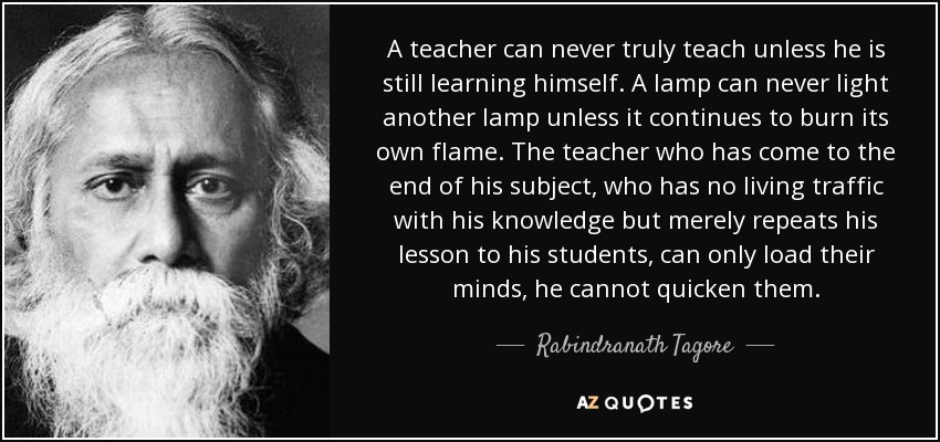 """A teacher can never truly teach unless he is still learning himself. "" – Rabindranath Tagore [850*400]"