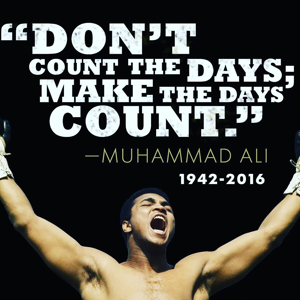 """Don't count the days, make the days count."" – Muhammad Ali (American professional boxer)[999×999]"
