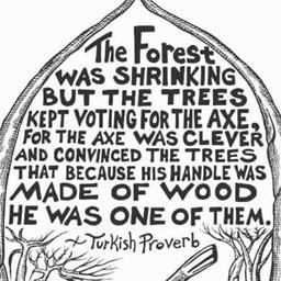 """The forest was shrinking but the trees kept voting for the axe…."" Turkish Proverb [474×474]"