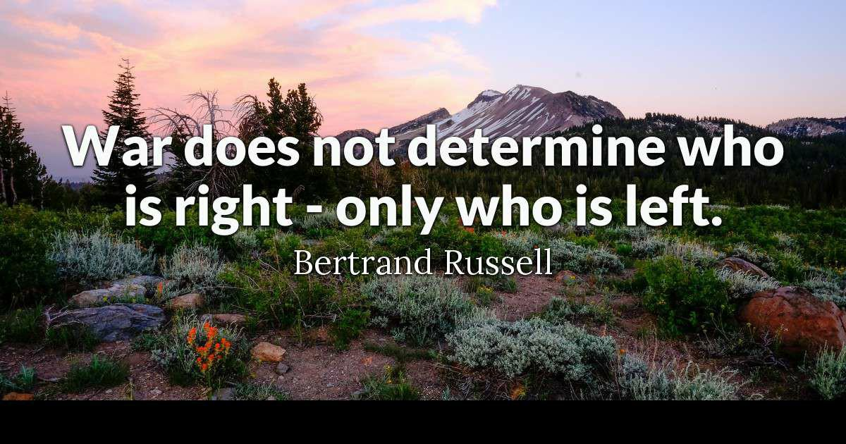"""War does not determine who is right – only who is left."" ~ Bertrand Russell [1200×630]"