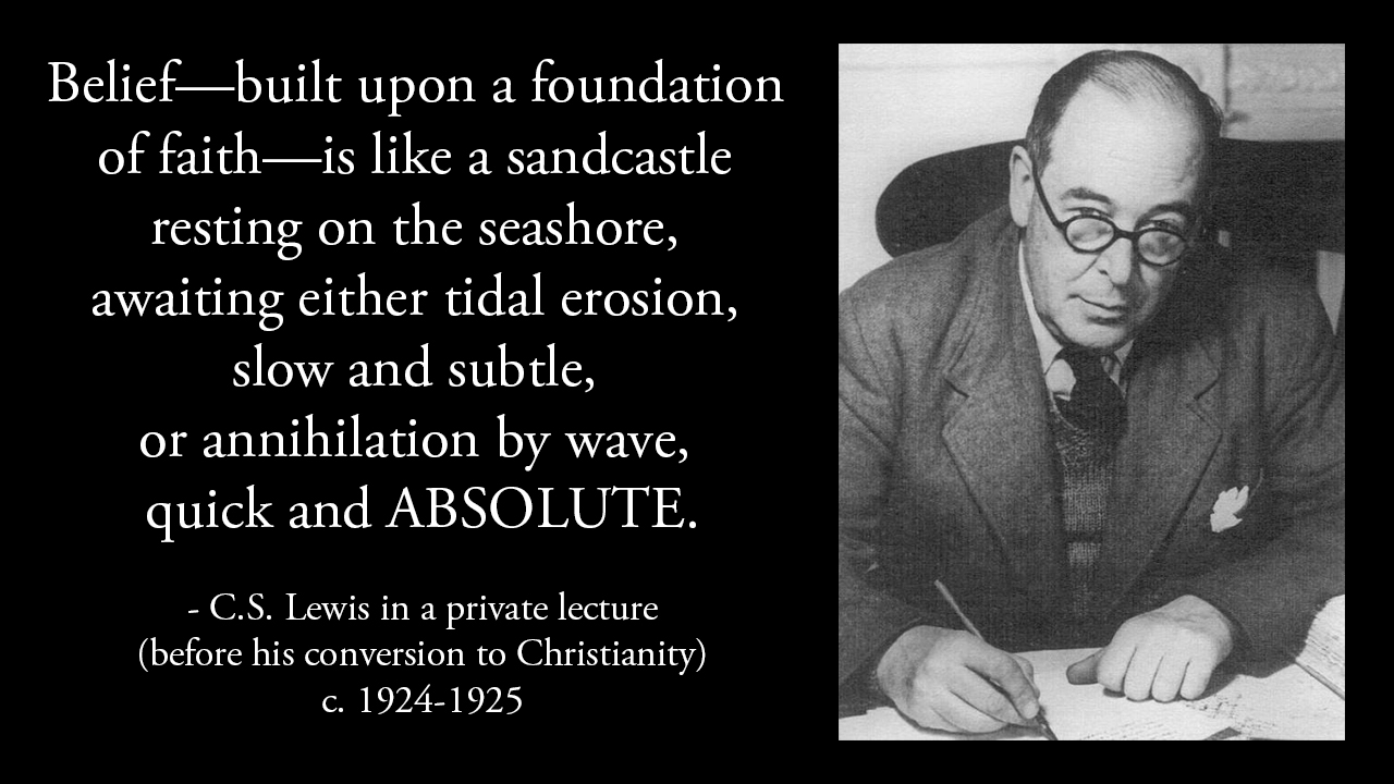 Belief—built upon a foundation of faith—is like a sandcastle resting on the seashore, awaiting either tidal erosion, slow and subtle, or annihilation by wave, quick and ABSOLUTE. – C.S. Lewis [1280×720]