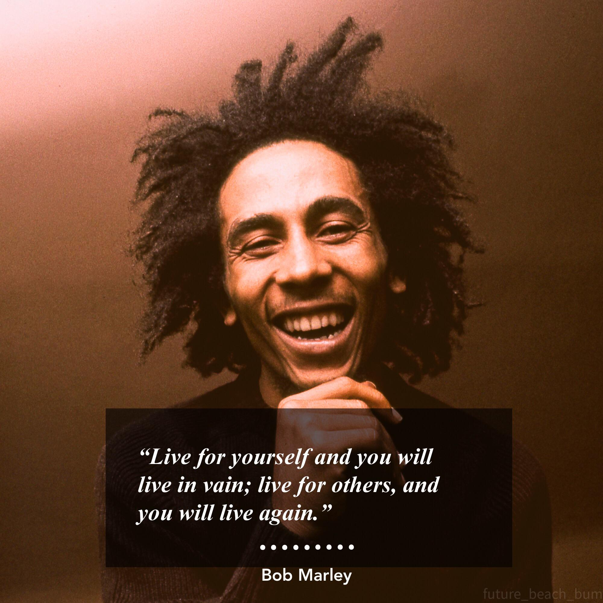 """Live for yourself and you will live in vain; live for others, and you will live again."" -Bob Marley [2000×2000]"