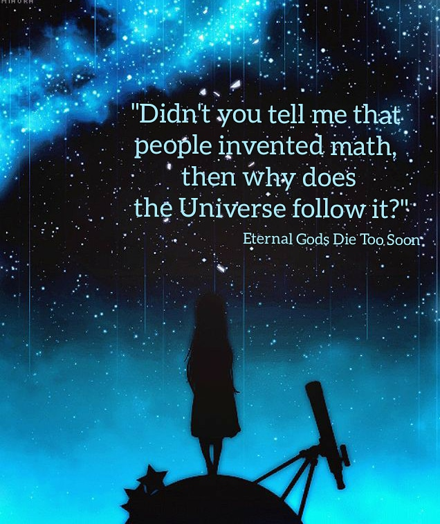 "Have we discovered or invented math? ""Didn't you tell me that people invented math, then why does the Universe follows it?"" Eternal Gods Die Too Soon by Beka Modrekiladze [636×757]"