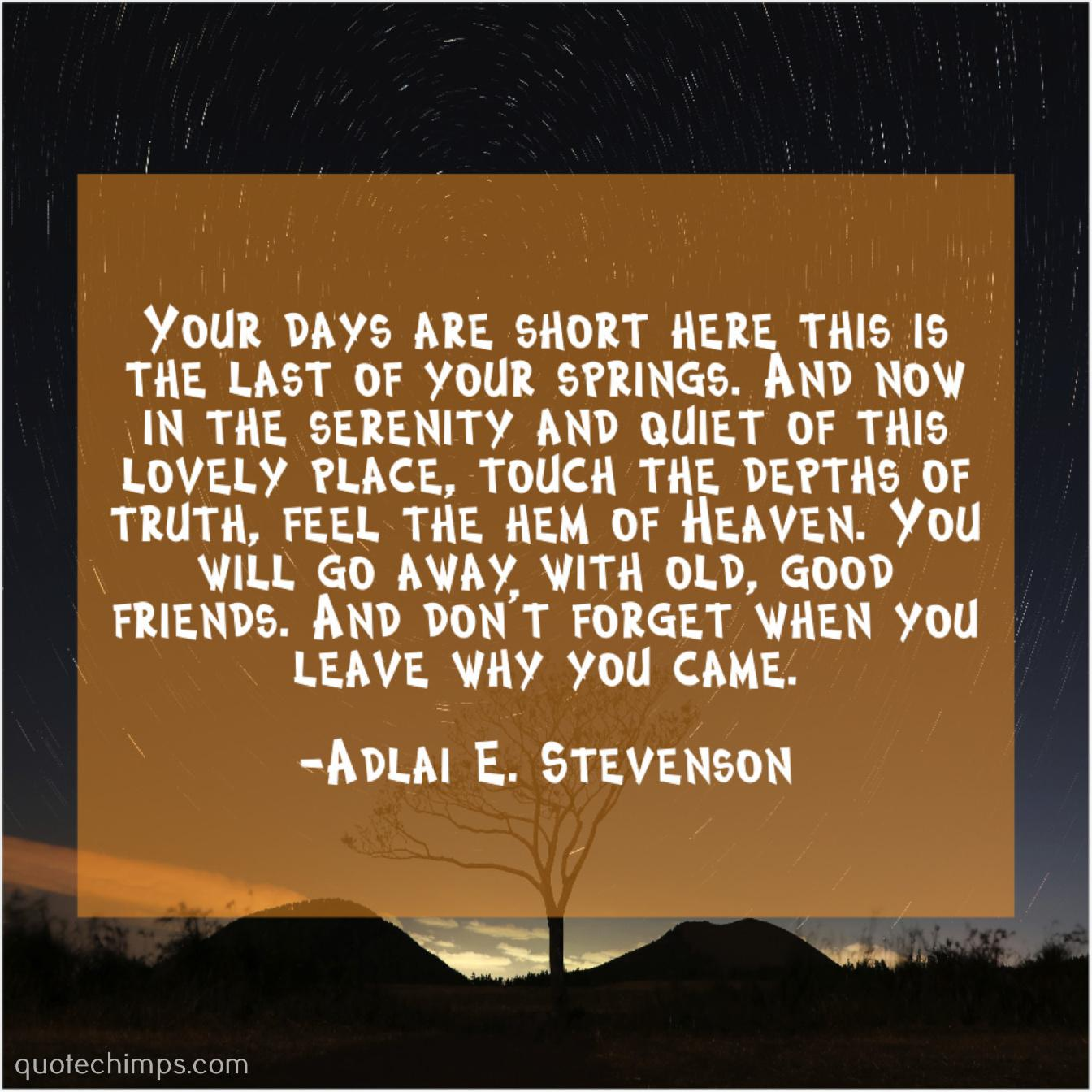 """Your days are short here; this is the last of your springs. And now in the serenity and quiet of this lovely place, touch the depths of truth, feel the hem of Heaven. You will go away with old, good friends. And don't forget when you leave why you came."" ~Adlai E. Stevenson [1344×1344]"