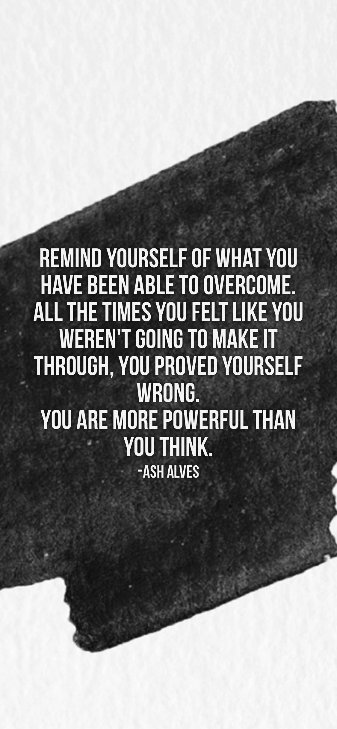REMINO YOURSELF OF WHAT YOU HAVE BEEN ABLE TO OVEROOME. ALL THE TIMES YOU FELT LIKE YOU WEREN'T GOING TO MAKE IT THROUGH, YOU PROVEO YOURSELF WRONO. YOU ARE MORE POWERFUL THAN ' YOU THINK. -ASHALVES 4 https://inspirational.ly