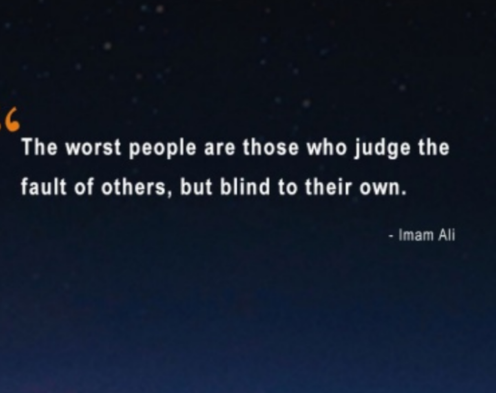 """The worst people are those who judge the fault of others, but blind to their own.""- Imam Ali Ibn Abu Talib(496×393)"