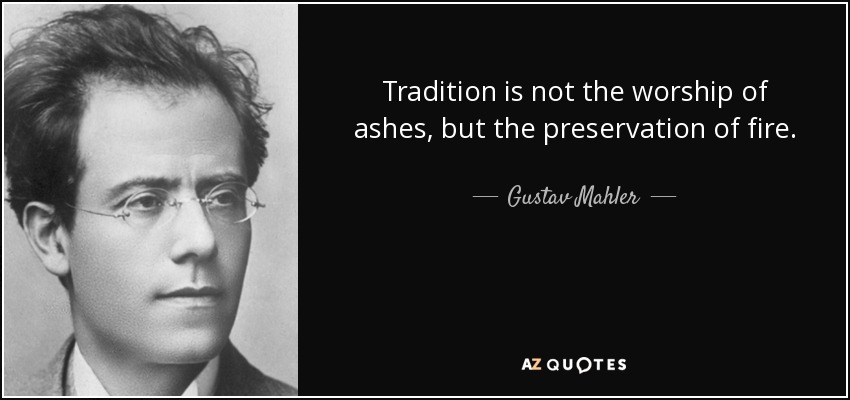 """Tradition is not the worship of ashes, but the preservation of fire."" – Gustav Mahler [850 x 400]"