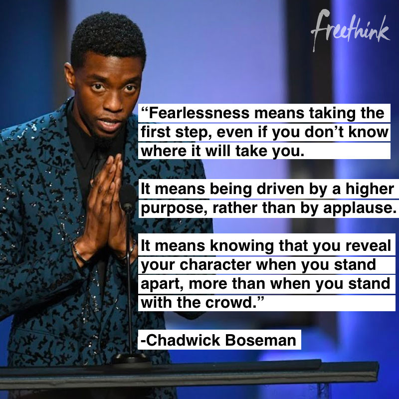 """Fearlessness means taking the first step, even if you don't know where it will take you. It means being driven by a higher purpose, rather than by applause. It means knowing that you reveal your character when you stand apart, more than when you stand with the crowd."" -Chadwick Bozeman [800×800]"
