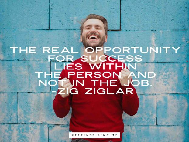 """The real opportunity for success lies within the person and not in the job."" – Zig Ziglar {622X468}"