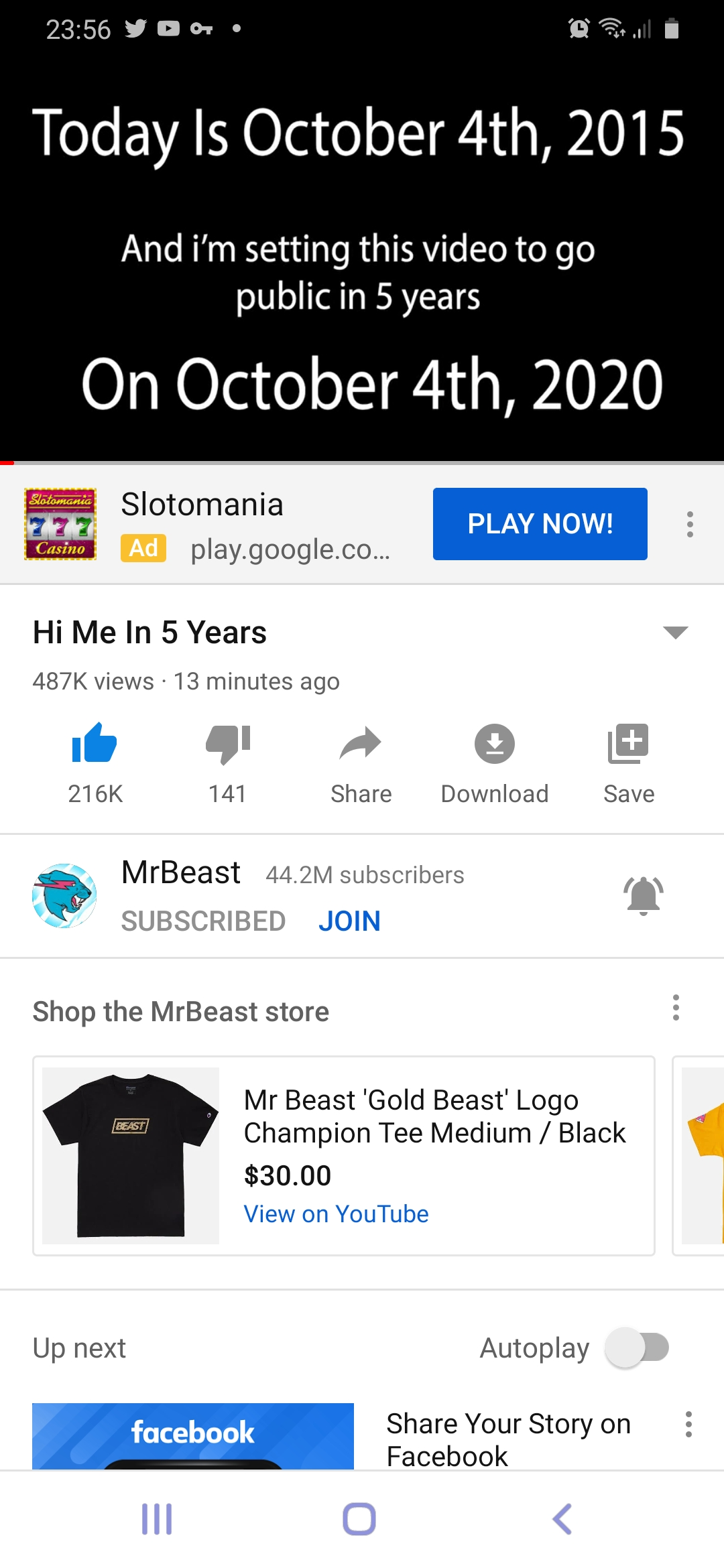 """23.56'DO1' ' fifimu I Today Is October 4th, 2015 And i'm setting this video to go public in 5 years On October 4th, 2020 Slotomania m play.google.co... """"£21? 7: Hi Me In 5 Years 487K views - 13 minutes ago 216K 141 Share Download Save Q? MrBeast 44.2w] subscribers K Shop the MrBeast store Mr Beast 'Gold Beast' Logo Champion Tee Medium / Black $30.00 Up next Autoplay Share Your Story on — Facebook https://inspirational.ly"""