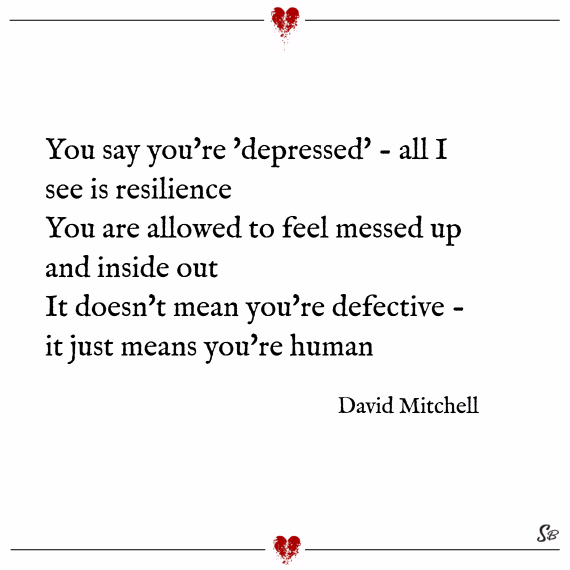 You say you're 'depressed' - all I see is resilience You are allowed to feel messed up and inside out It doesn't mean you're defective - it just means you're human https://inspirational.ly