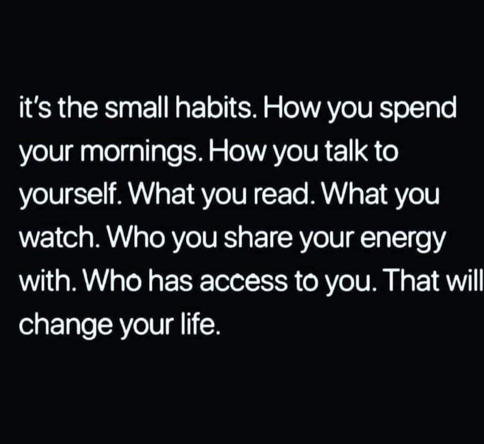 it's the small habits. How you spend your mornings. How you talk to yourself. What you read. What you watch. Who you share your energy with. Who has access to you. That will change your life. https://inspirational.ly