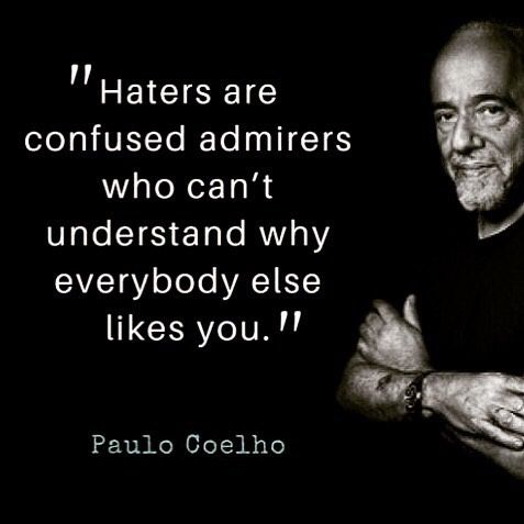 """Haters are confused admirers who can't understand why everybody else likes you."" -Paulo Coelho [477×477]"