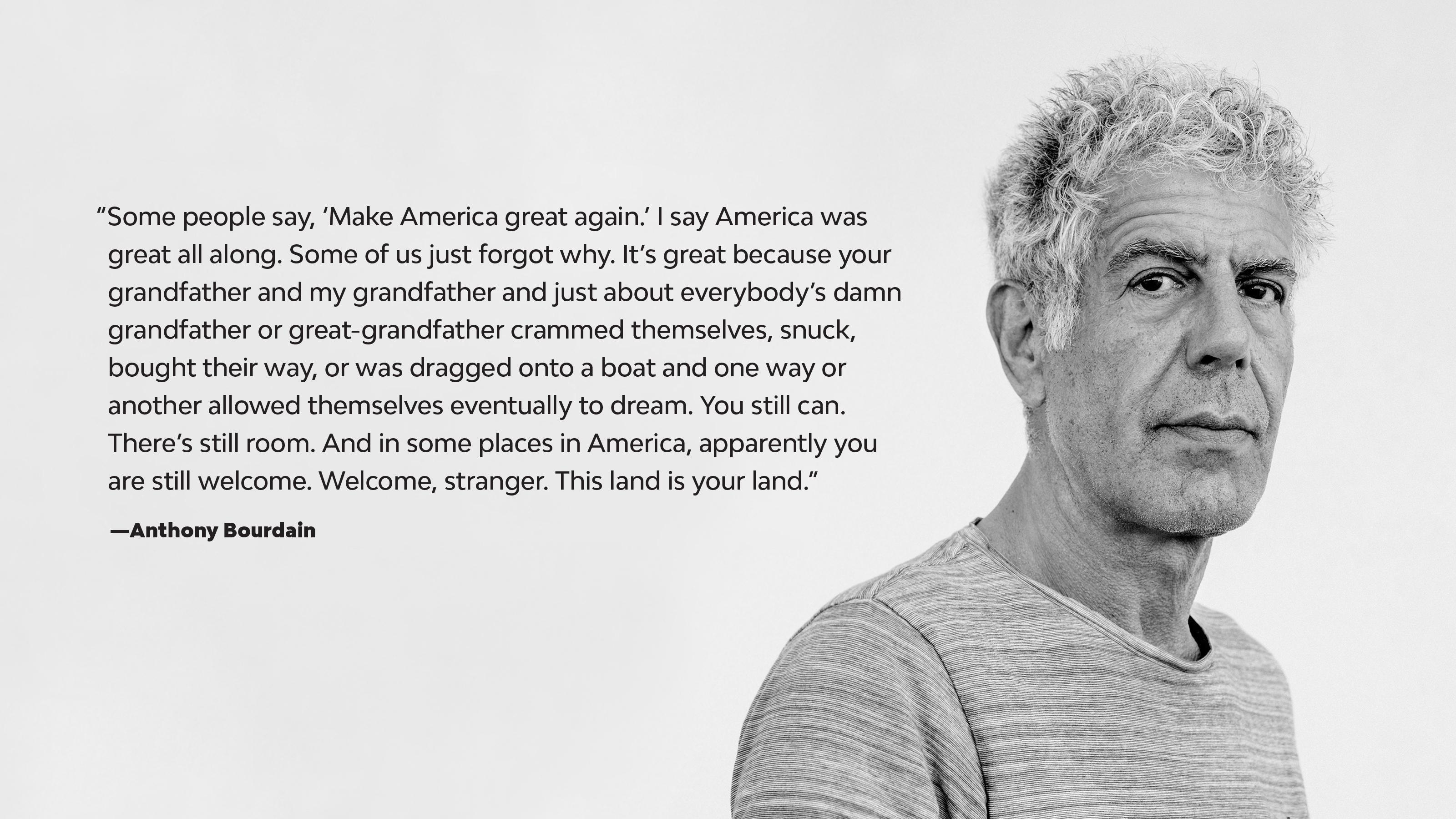 """Some people say, 'Make America great again.' I say America was great all along. Some of us just forgot why."" —Anthony Bourdain [3200×1800]"