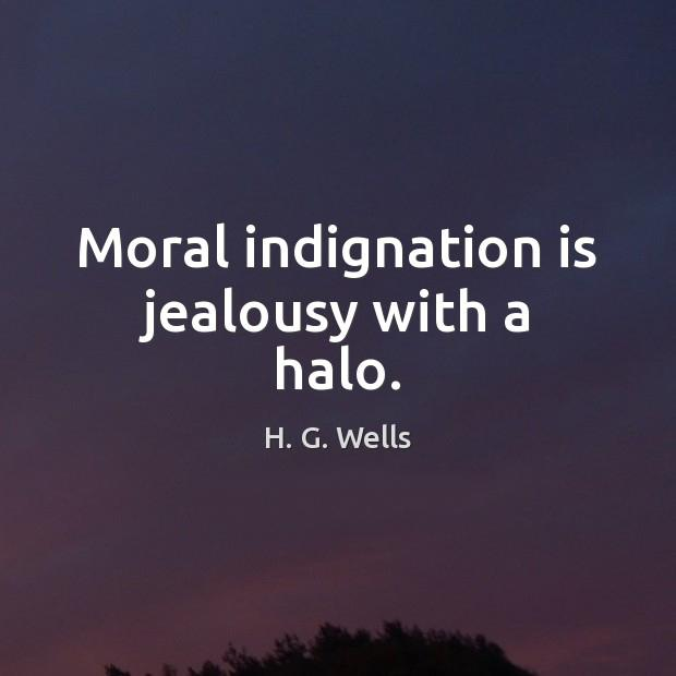"""Moral indignation is jealousy with a halo"" – H. G. Wells [620*620]"