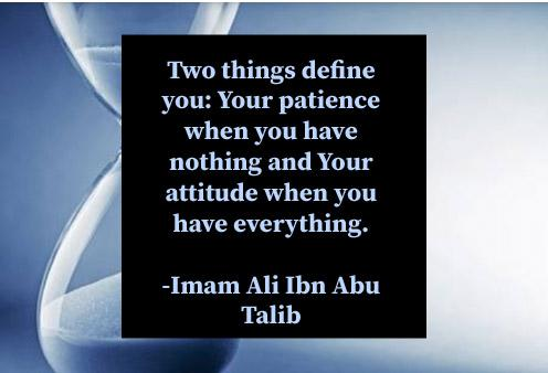 Two things define you: Your patience when you have nothing and Your attitude when you have everything.-Imam Ali Ibn Abu Talib(496×338)