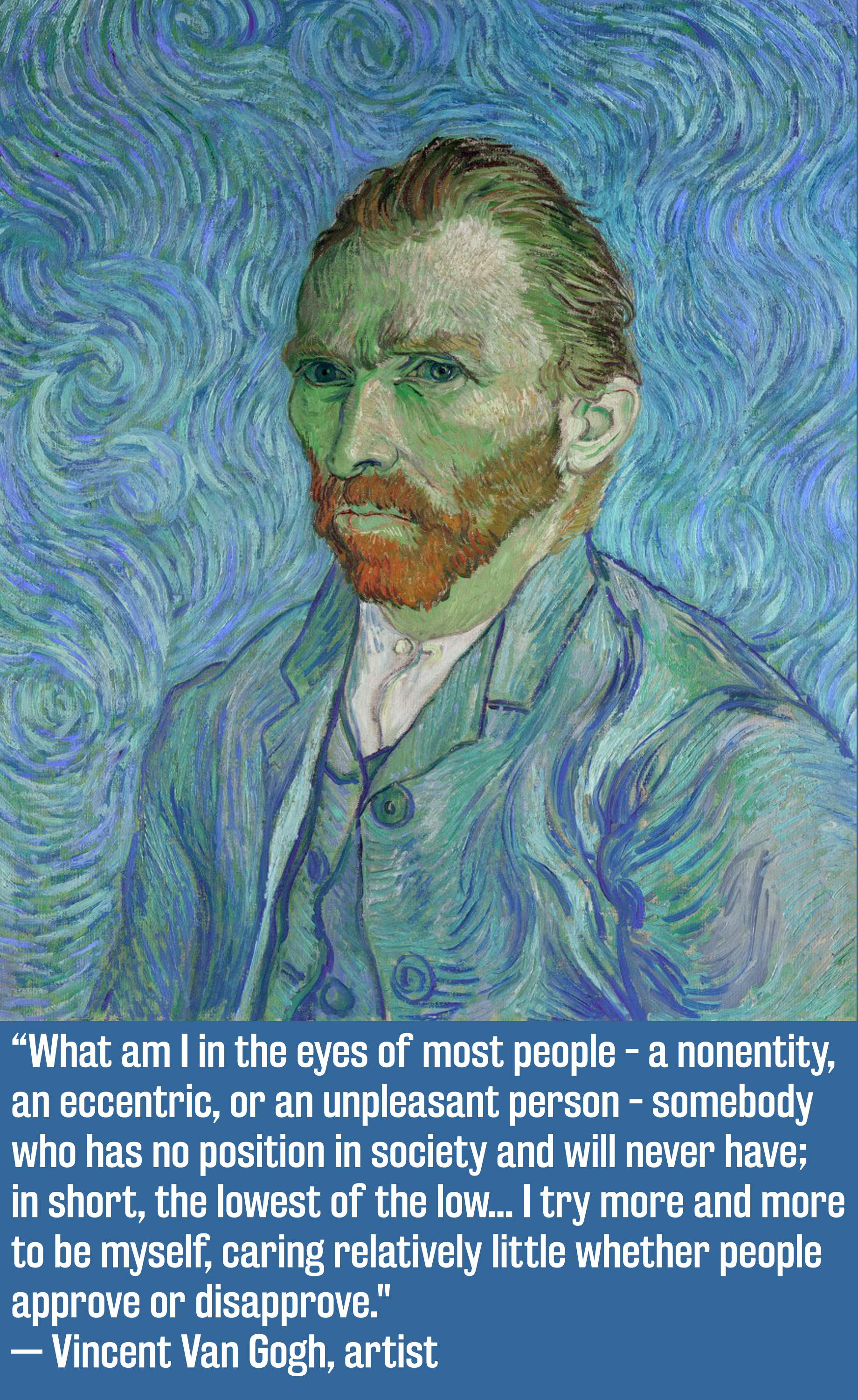 What am I in the eyes of most people, a nonentity, an eccentric or an unpleasant person, somebody who has no position in society and will never have; in short, the lowest of the low. I try more and more to be myself, caring relatively little whether people approve or disapprove. Van Gogh [1840×3000]