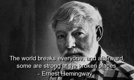 """The world breaks everyone, and afterward, some are strong at the broken places."" [460×276] — Ernest Hemingway."