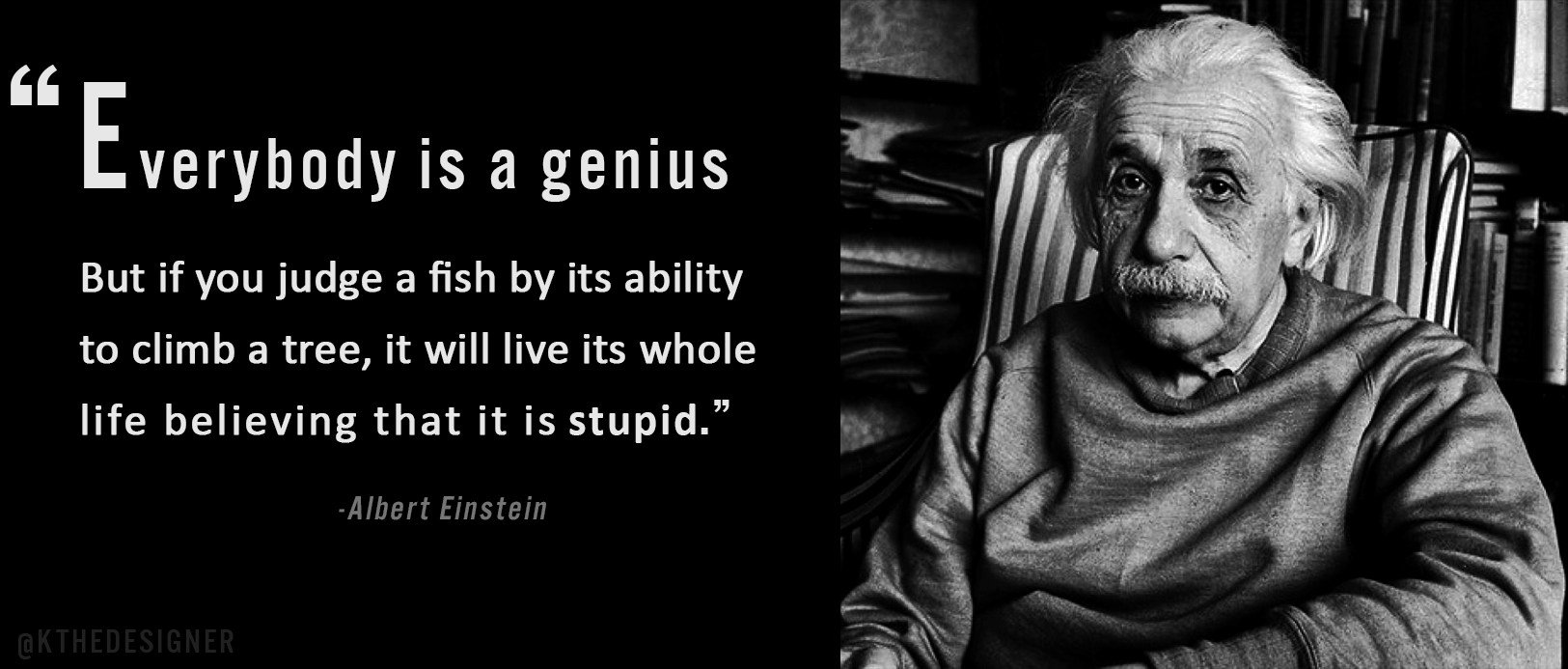 """Everybody is a genius. But if you judge a fish by its ability to climb a tree, it will live its whole life believing that it is stupid."" — Albert Einstein quotes [1625 x 693]"