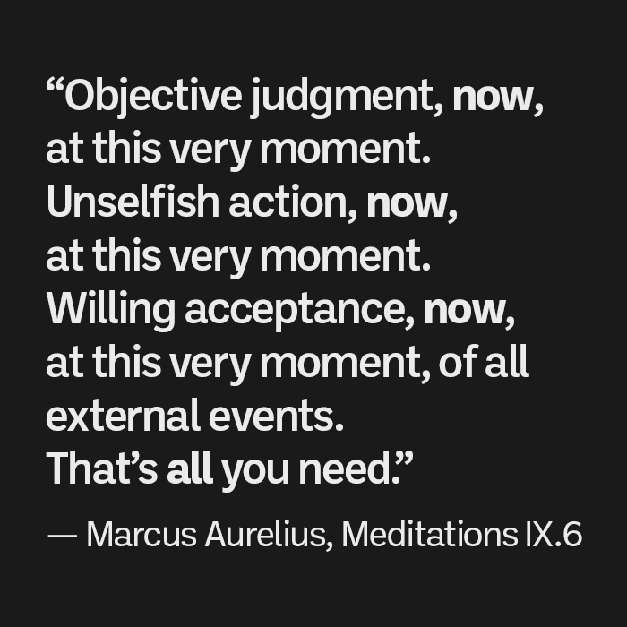 """""""Objective judgment, now, at this very moment. Unselfish action, now, at this very moment. Willing acceptance, now, at this very moment, of all external events. That's all you need."""" — Marcus Aurelius, Meditations 