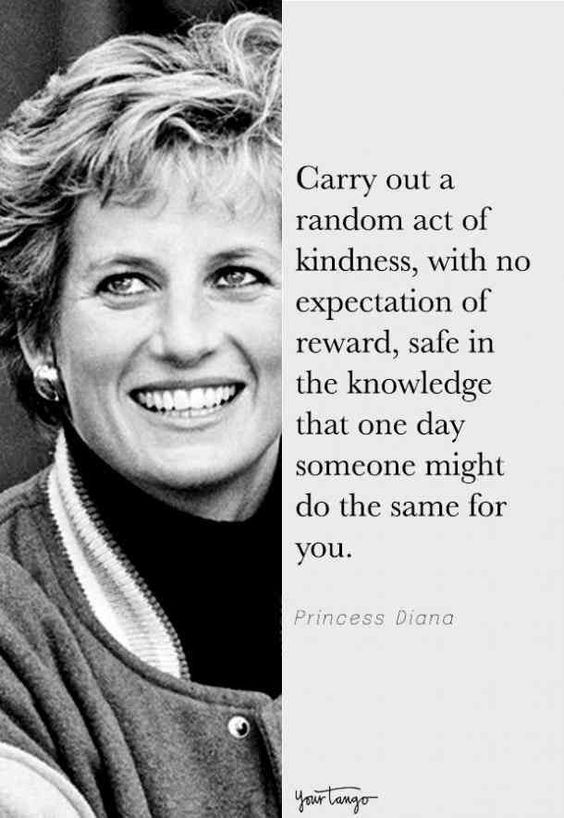 "Carry out a random act of kindness, with no expectation of reward, safe in the knowledge that one day someone might do the same for you."" — Princess Diana [564×818]"
