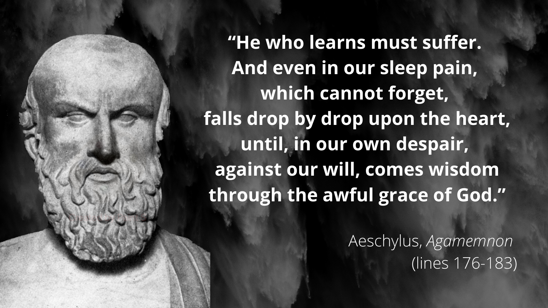 """Even in our sleep, pain which cannot forget falls drop by drop upon the heart until, in our own despair, against our will, comes wisdom through the awful grace of God."" – Aeschylus [1920 × 1080]"